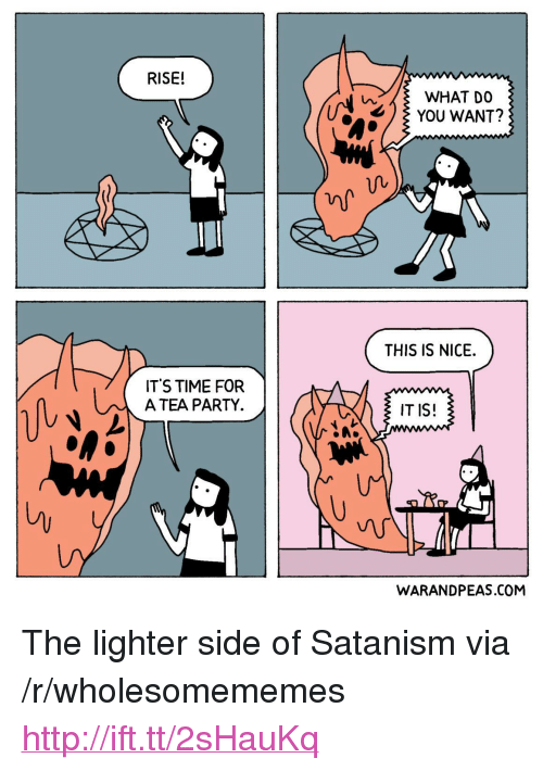 """Party, Http, and Time: RISE!  WHAT DO  YOU WANT?  THIS IS NICE.  ITS TIME FOR  A TEA PARTY  IT IS!  ㄥ  WARANDPEAS.COM <p>The lighter side of Satanism via /r/wholesomememes <a href=""""http://ift.tt/2sHauKq"""">http://ift.tt/2sHauKq</a></p>"""