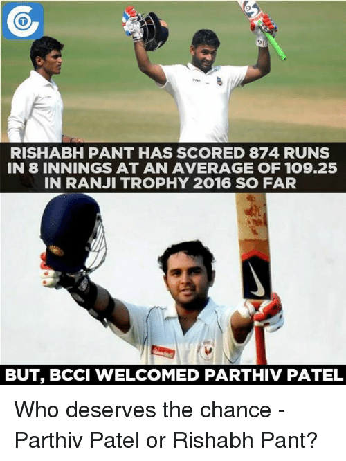 Memes, 🤖, and Bcci: RISHABH PANT HAS SCORED 874 RUNS  IN 8 INNINGS AT AN AVERAGE OF 109.25  IN RANJI TROPHY 2016 SO FAR  BUT, BCCI WELCOMED PARTHIV PATEL Who deserves the chance - Parthiv Patel or Rishabh Pant?