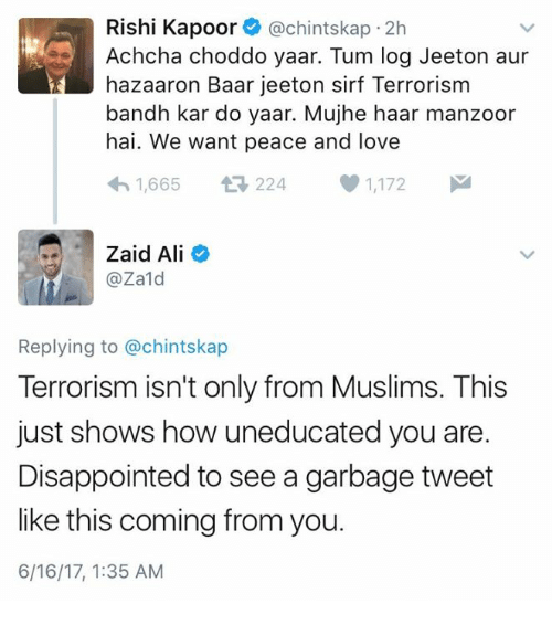 Ali, Disappointed, and Love: Rishi Kapoor (a chintskap 2h  Achcha choddo yaar. Tum log Jeet on aur  hazaaron Baar je eton sirf Terrorism  bandh kar do yaar. Mujhe haar manzoor  hai. We want peace and love  h 1,665  224  1,172  M  Zaid Ali  @Zald  Replying to @chintskap  Terrorism isn't only from Muslims. This  just shows how uneducated you are.  Disappointed to see a garbage tweet  like this coming from you.  6/16/17, 1:35 AM