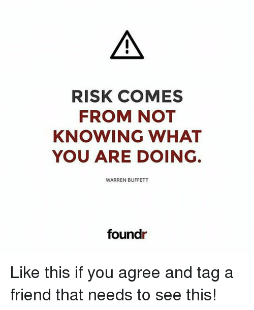 Memes, 🤖, and Warren Buffett: RISK COMES  FROM NOT  KNOWING WHAT  YOU ARE DOING.  WARREN BUFFETT  foundr Like this if you agree and tag a friend that needs to see this!