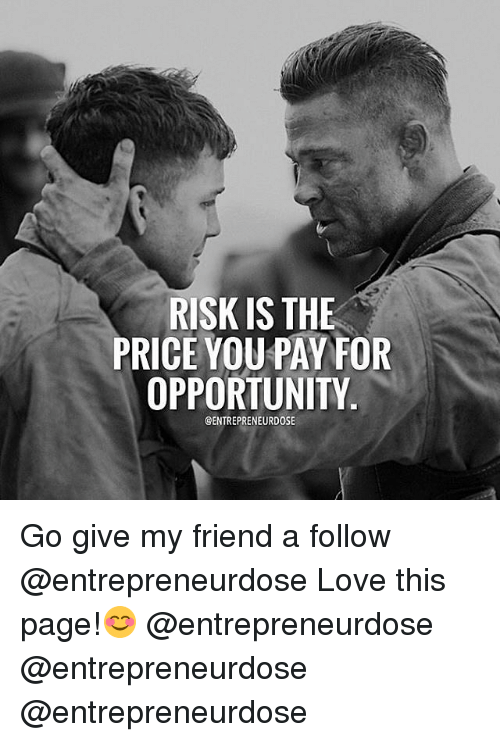Love, Memes, and Opportunity: RISK IS THE  PRICE YOU PAY FOR  OPPORTUNITY  GENTREPRENEURDOSE Go give my friend a follow @entrepreneurdose Love this page!😊 @entrepreneurdose @entrepreneurdose @entrepreneurdose