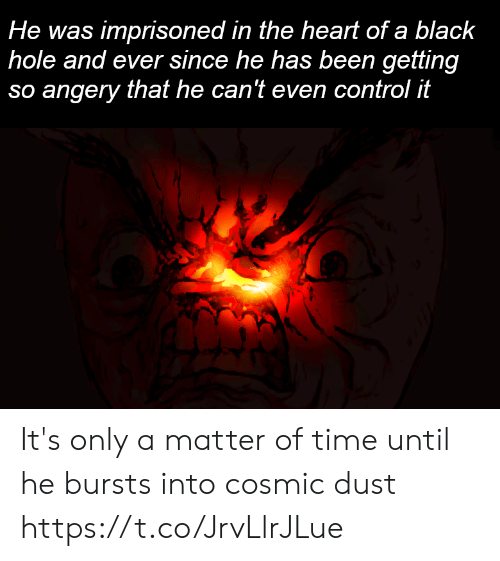 Control, Heart, and Time: risoned in the heart of a blac  He was imp k  hole and ever since he has been getting  so angery that he can't even control it It's only a matter of time until he bursts into cosmic dust https://t.co/JrvLlrJLue