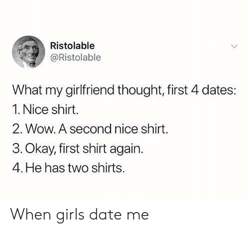 Girls, Wow, and Date: Ristolable  @Ristolable  What my girlfriend thought, first 4 dates:  1. Nice shirt.  2. Wow. A second nice shirt.  3. Okay, first shirt again.  4. He has two shirts. When girls date me