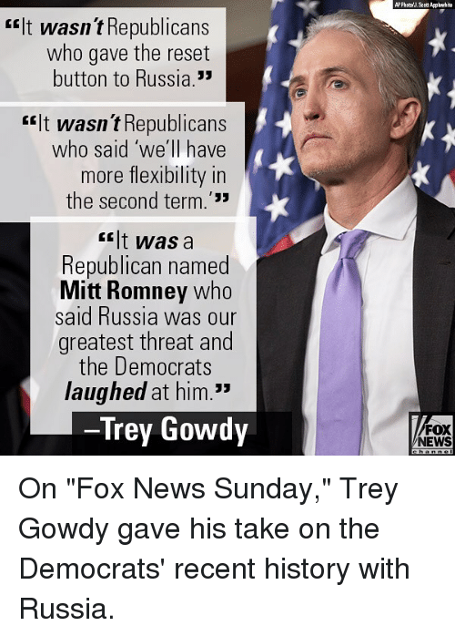 "Memes, News, and Mitt Romney: rIt wasn t Republicans  who gave the reset  button to Russia.  rit wasn t Republicans  who said 'we'll have  more flexibility in  the second term.'33  <lt was a  Republican named  Mitt Romney who  said Russia was our  greatest threat and  the Democrats  laughed at him.""  Trey Gowdy  FOX  NEWS On ""Fox News Sunday,"" Trey Gowdy gave his take on the Democrats' recent history with Russia."