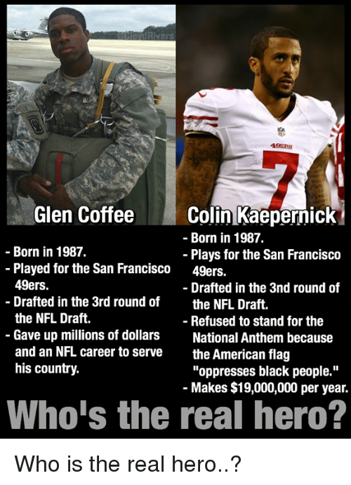 """San Francisco 49ers, Colin Kaepernick, and Nfl: Rivers  49ERS  Glen Coffee  Colin Kaepernick  Born in 1987.  Born in 1987.  Plays for the San Francisco  Played for the San Francisco  49ers.  49ers.  Drafted in the 3nd round of  Drafted in the 3rd round of  the NFL Draft  the NFL Draft.  Refused to stand for the  Gave up millions of dollars  National Anthem because  and an NFL career to serve  the American flag  his country.  """"oppresses black people.""""  Makes $19,000,000 per year.  Who is the real hero? Who is the real hero..?"""