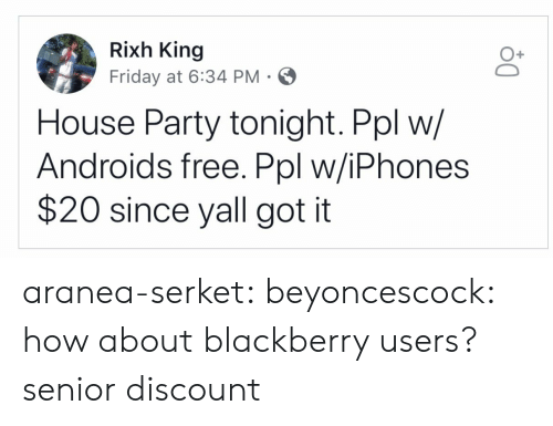 BlackBerry, Friday, and Party: Rixh King  Friday at 6:34 PM  O+  House Party tonight. Ppl w/  Androids free. Ppl w/iPhones  $20 since yall got it aranea-serket:  beyoncescock: how about blackberry users? senior discount