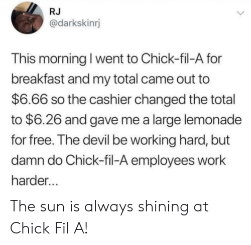 Chick-Fil-A, Work, and Devil: RJ  @darkskinrj  This morning I went to Chick-fil-A for  breakfast and my total came out to  $6.66 so the cashier changed the total  to $6.26 and gave me a large lemonade  for free. The devil be working hard, but  damn do Chick-fil-A employees work  harder The sun is always shining at Chick Fil A!