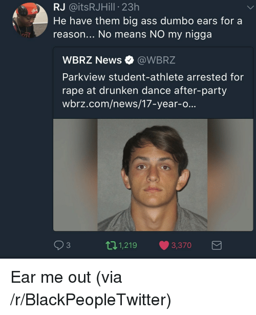Ass, Blackpeopletwitter, and My Nigga: RJ @itsRJHill 23h  He have them big ass dumbo ears for a  reason... No means NO my nigga  WBRZ News Ф @WBRZ  Parkview student-athlete arrested for  rape at drunken dance after-party  wbrz.com/news/17-year-o...  93  11,219 3,370 <p>Ear me out (via /r/BlackPeopleTwitter)</p>