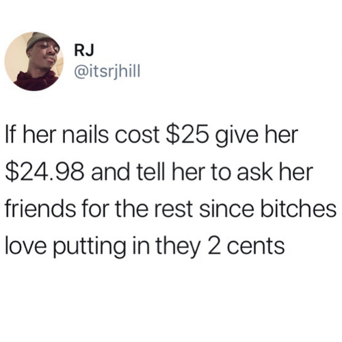 Friends, Love, and Nails: RJ  @itsrjhill  If her nails cost $25 give her  $24.98 and tell her to ask her  friends for the rest since bitches  love putting in they 2 cents