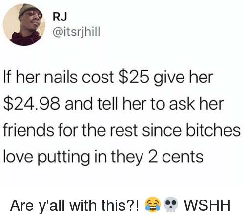 Friends, Love, and Memes: RJ  @itsrjhill  If her nails cost $25 give her  $24.98 and tell her to ask her  friends for the rest since bitches  love putting in they 2 cents Are y'all with this?! 😂💀 WSHH