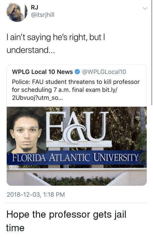 Jail, Police, and Florida: RJ  @itsrjhill  l ain't saying he's right, but l  understand  WPLG Local 10 NewsWPLGLocal10  Police: FAU student threatens to kill professor  for scheduling 7 a.m. final exam bit.ly/  2Ubvuoj?utm_so...  FLORIDA ATLANTIC UNIVERSITY  2018-12-03, 1:18 PM Hope the professor gets jail time