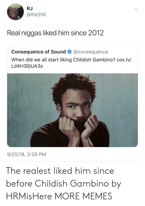 Childish Gambino, Dank, and Memes: RJ  @itsrjhill  Real niggas liked him since 2012  consequence of Sound·@consequence  When did we all start liking Childish Gambino? cos.lv/  Ld4H30jUA3s  9/25/18, 3:28 PM The realest liked him since before Childish Gambino by HRMisHere MORE MEMES