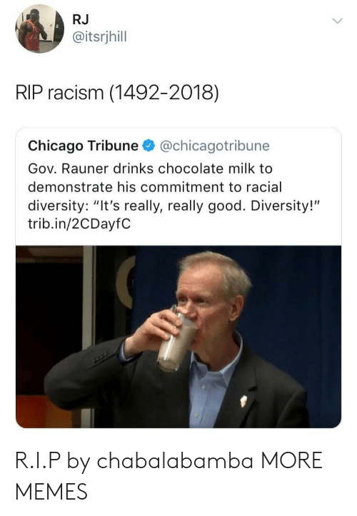 """Chicago, Dank, and Memes: RJ  @itsrjhill  RIP racism (1492-2018)  Chicago Tribune@chicagotribune  Gov. Rauner drinks chocolate milk to  demonstrate his commitment to racial  diversity: """"It's really, really good. Diversity!""""  trib.in/2CDayfC R.I.P by chabalabamba MORE MEMES"""