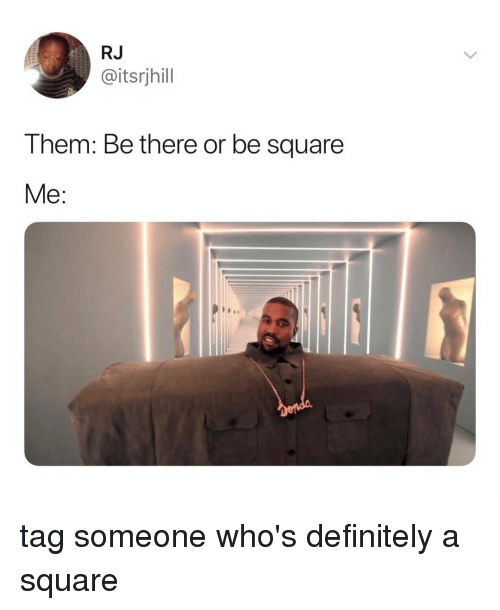 Definitely, Square, and Tag Someone: RJ  @itsrjhill  T hem: Be there or be square tag someone who's definitely a square