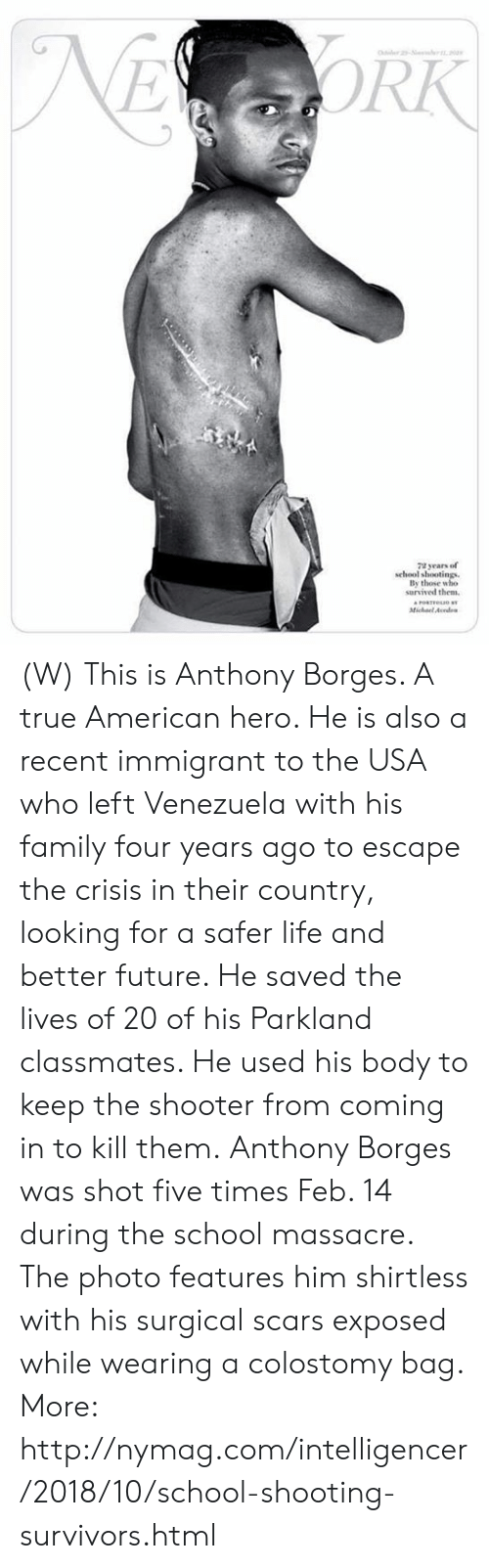 Family, Future, and Life: RK  72 years of  school shootings  By those who  survived the  Micael Aondes (W) This is Anthony Borges. A true American hero.   He is also a recent immigrant to the USA who left Venezuela with his family four years ago to escape the crisis in their country, looking for a safer life and better future.   He saved the lives of 20 of his Parkland classmates. He used his body to keep the shooter from coming in to kill them.  Anthony Borges was shot five times Feb. 14 during the school massacre. The photo features him shirtless with his surgical scars exposed while wearing a colostomy bag.  More: http://nymag.com/intelligencer/2018/10/school-shooting-survivors.html