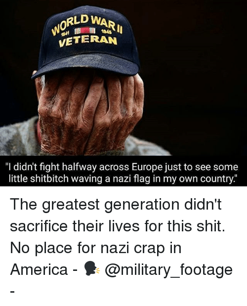 "America, Memes, and Shit: RLD WAR  0  945  VETERAN  ""I didn't fight halfway across Europe just to see some  little shitbitch waving a nazi flag in my own country. The greatest generation didn't sacrifice their lives for this shit. No place for nazi crap in America - 🗣 @military_footage -"