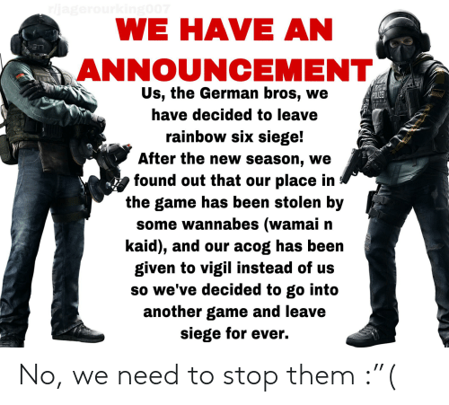 """The Game, Game, and Rainbow: rljagerourking007  WE HAVE AN  ANNOUNCEMENT  Us, the German bros, we  POLIZE  have decided to leave  rainbow six siege!  After the new season, we  found out that our place in  the game has been stolen by  some wannabes (wamai n  kaid), and our acog has been  given to vigil instead of us  so we've decided to go into  another game and leave  siege for ever. No, we need to stop them :""""("""