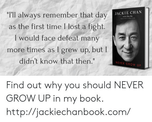 """Dank, Jackie Chan, and Lost: """"r'll always remember that day  as the first time I lost a fight  I would face defeat many  more times as I grew up, but I  didn't know that then.""""  JACKIE CHAN  NEVER GROW UP Find out why you should NEVER GROW UP in my book. http://jackiechanbook.com/"""