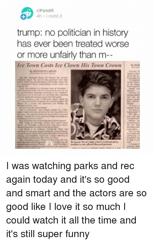 Funny, Love, and Memes: rlPandR  4h i reddit  trump: no politician in history  has ever been treated worse  or more unfairly than m  Ice Town Costs Ice Clown His Town Crown I was watching parks and rec again today and it's so good and smart and the actors are so good like I love it so much I could watch it all the time and it's still super funny