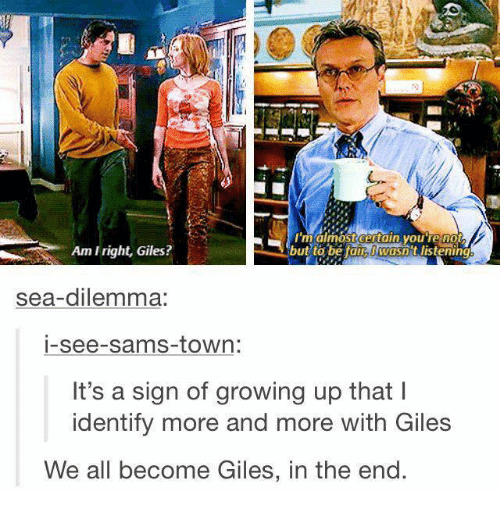 Growing Up, Memes, and 🤖: RN  maimost certain youTe no  Am Iright, Giles?  but to be tain wasn t listening  sea-dilemma:  i-see-sams-town:  It's a sign of growing up that l  identify more and more with Giles  We all become Giles, in the end.