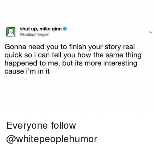 Shut Up, Trendy, and How: rn  shut up, mike ginn  @shutupmikeginn  Gonna need you to finish your story real  quick so i can tell you how the same thing  happened to me, but its more interesting  cause i'm in it Everyone follow @whitepeoplehumor
