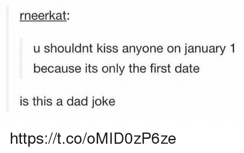 Dad, Date, and Kiss: rneerkat:  u shouldnt kiss anyone on january 1  because its only the first date  is this a dad joke https://t.co/oMID0zP6ze
