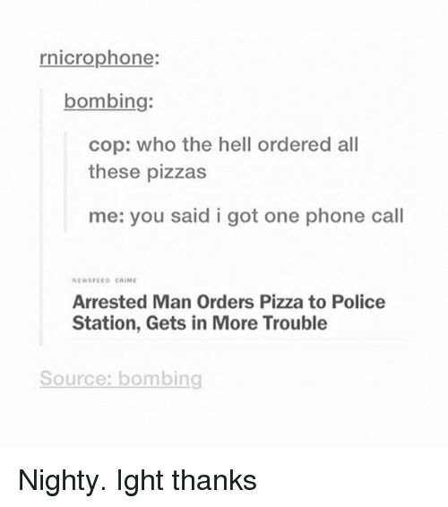 Crime, Phone, and Pizza: rnicrophone:  bombing:  cop: who the hell ordered all  these pizzas  me: you said i got one phone call  NEWSFEED CRIME  Arrested Man Orders Pizza to Police  Station, Gets in More Trouble  Source: bombing Nighty. Ight thanks