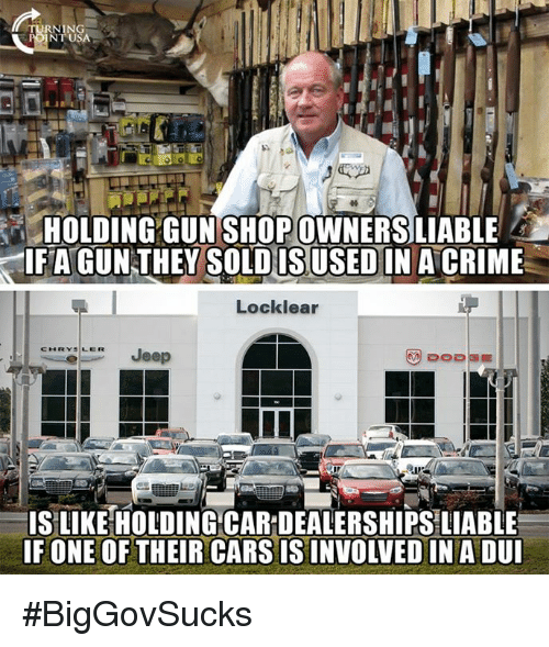 Cars, Crime, and Memes: RNING  NT USA  HOLDING GUN SHOP OWNERSLIABLE  IFAGUNTHEY SOLDIN A CRIME  IS USED  Locklear  CLJeep  IS LIKE HOLDING CAR DEALERSHIPS LIABLE  F ONE OF THEIR CARS IS INVOLVED IN A DU #BigGovSucks