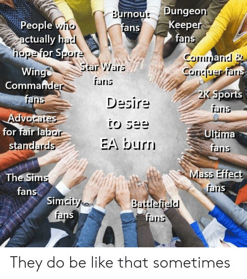 Be Like, Sports, and Star Wars: rnout Dungeo  fans  People yno  ctually h  Keep  fa  Star Wars  TErris  Winge  Commande  Sports  Desire  rains  raris  for fair la  Ultima  EA burn  sta  arns  The Sim  fans  Mass Effect  rar  Si  ans They do be like that sometimes