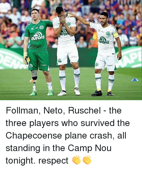 Memes, Respect, and Plane Crash: rO  aurora  EAYAN  AVAN  HAVAN Follman, Neto, Ruschel - the three players who survived the Chapecoense plane crash, all standing in the Camp Nou tonight. respect 👏👏