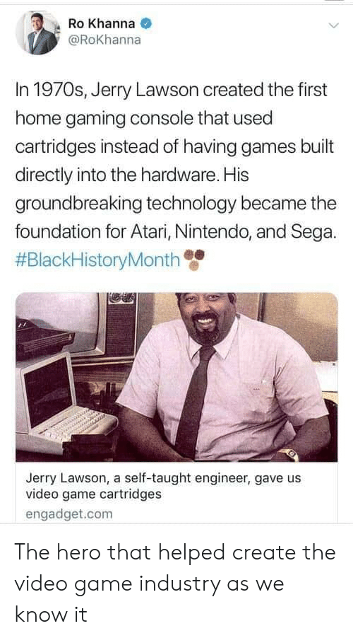 Nintendo, Game, and Games: Ro Khanna  @Rokhanna  In 1970s, Jerry Lawson created the first  home gaming console that used  cartridges instead of having games built  directly into the hardware. His  groundbreaking technology became the  foundation for Atari, Nintendo, and Sega.  #BlackHistoryMonth  Jerry Lawson, a self-taught engineer, gave us  video game cartridges  engadget.com The hero that helped create the video game industry as we know it