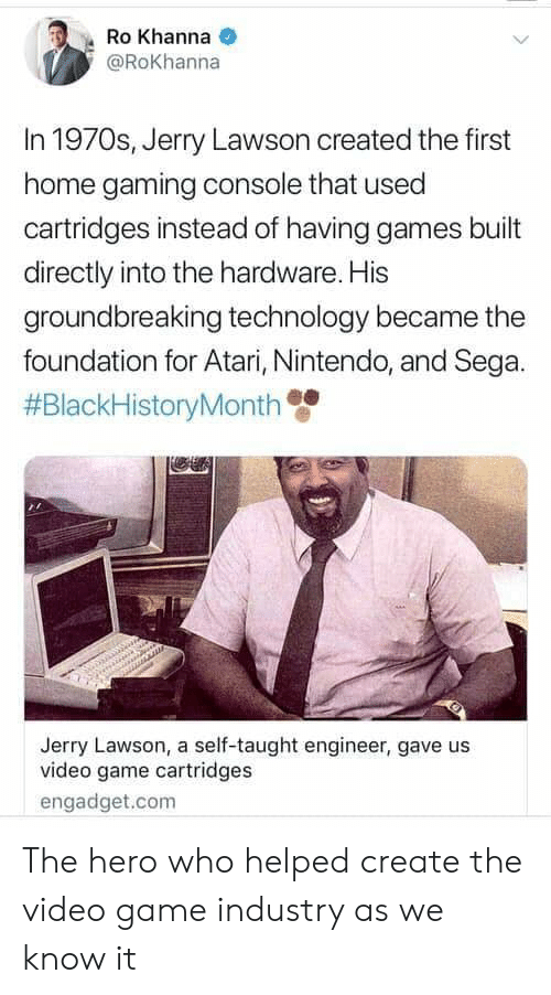 Nintendo, Game, and Games: Ro Khanna  @RoKhanna  In 1970s, Jerry Lawson created the first  home gaming console that used  cartridges instead of having games built  directly into the hardware. His  groundbreaking technology became the  foundation for Atari, Nintendo, and Sega.  #BlackHistoryMonth  Jerry Lawson, a self-taught engineer, gave us  video game cartridges  engadget.com The hero who helped create the video game industry as we know it