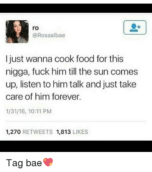Bae, Food, and Memes: ro  @Rosaalbae  I just wanna cook food for this  nigga, fuck him till the sun comes  up, listen to him talk and just take  care of him forever.  1/31/16, 10:11 PM  1,270 RETWEETS 1,813 LIKES Tag bae💖