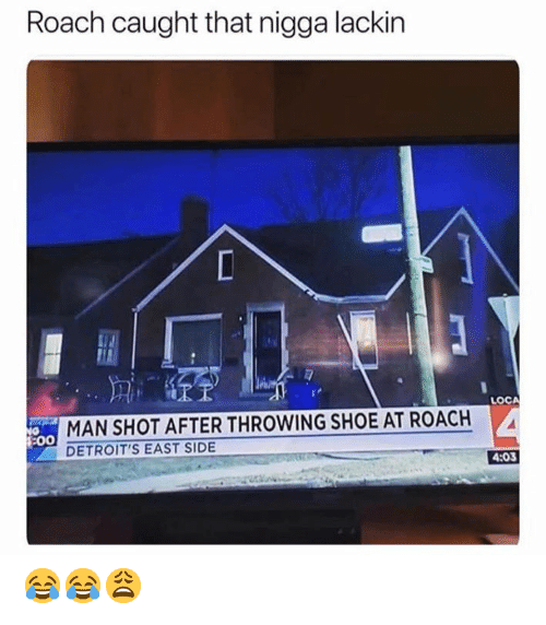 Shoe, Man, and Roach: Roach caught that nigga lackir  LOC  MAN SHOT AFTER THROWING SHOE AT ROACH  DETROIT'S EAST SIDE  4:03 😂😂😩
