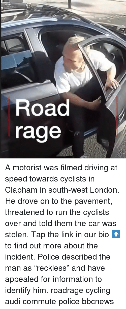 """Driving, Memes, and Police: Road  rage A motorist was filmed driving at speed towards cyclists in Clapham in south-west London. He drove on to the pavement, threatened to run the cyclists over and told them the car was stolen. Tap the link in our bio ⬆️ to find out more about the incident. Police described the man as """"reckless"""" and have appealed for information to identify him. roadrage cycling audi commute police bbcnews"""