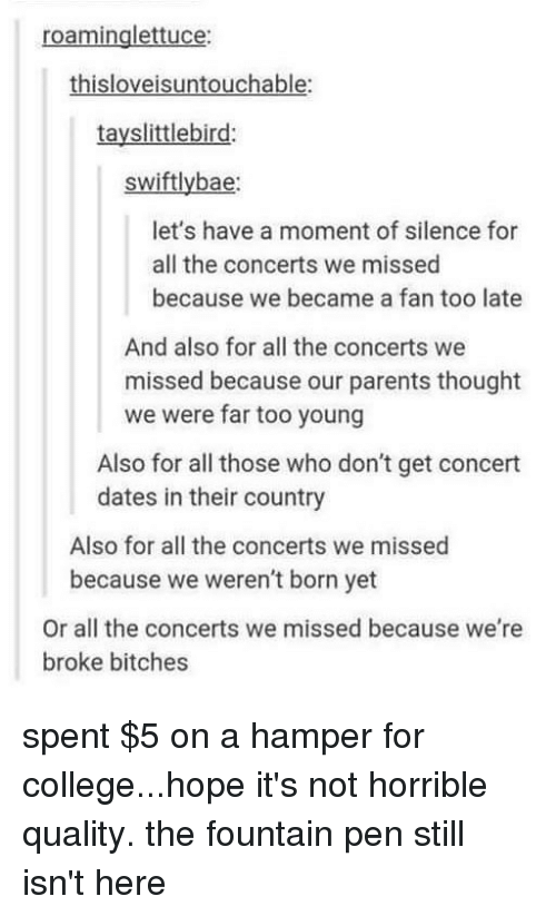 Bae, College, and Memes: roaminglettuce:  thisloveisuntouchable:  tayslittlebird:  swiftly bae:  let's have a moment of silence for  all the concerts we missed  because we became a fan too late  And also for all the concerts we  missed because our parents thought  we were far too young  Also for all those who don't get concert  dates in their country  Also for all the concerts we missed  because we weren't born yet  Or all the concerts we missed because we're  broke bitches spent $5 on a hamper for college...hope it's not horrible quality. the fountain pen still isn't here