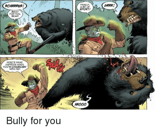 Bully, You, and What: ROARRRWR!  FINALLY  GRRR!  TI  DEARI  HERC'S WHAT  YOU'RE CHURLISH  WITH ME  PRO00 Bully for you