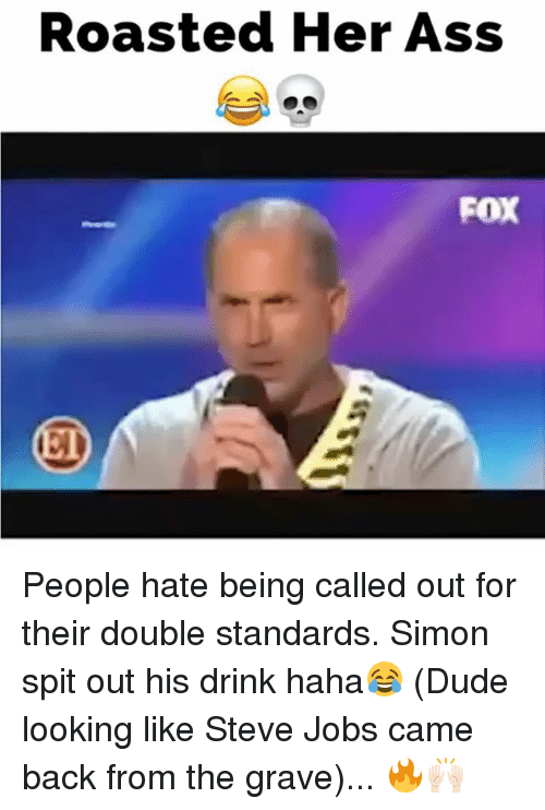 Ass, Dude, and Memes: Roasted Her Ass  FOX People hate being called out for their double standards. Simon spit out his drink haha😂 (Dude looking like Steve Jobs came back from the grave)... 🔥🙌🏻