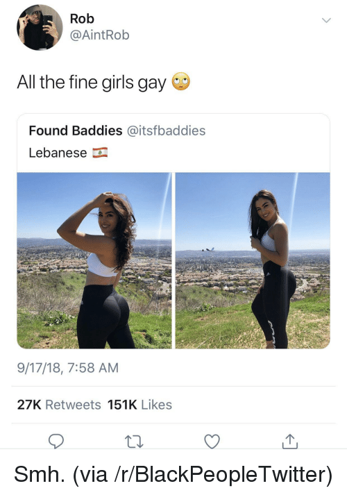Blackpeopletwitter, Girls, and Smh: Rob  @AİntRob  All the fine girls gay  Found Baddies @itsfbaddies  Lebanese  9/17/18, 7:58 AM  27K Retweets 151K Likes Smh. (via /r/BlackPeopleTwitter)