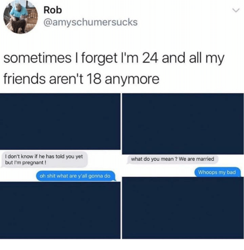 Bad, Dank, and Friends: Rob  @amyschumersucks  sometimes I forget I'm 24 and all my  friends aren't 18 anymore  I don't know if he has told you yet  but I'm pregnant !  what do you mean ? We are married  Whoops my bad  oh shit what are y'all gonna do