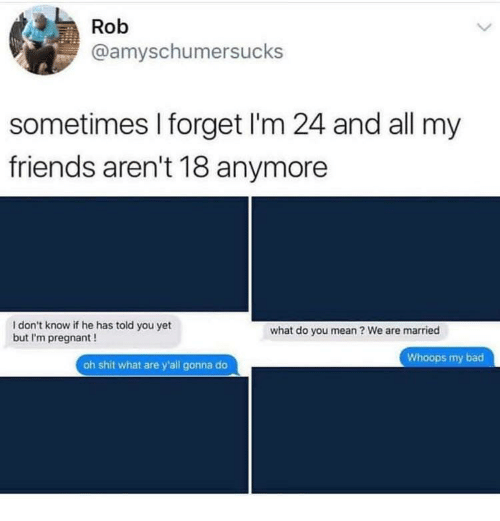 Bad, Friends, and Pregnant: Rob  @amyschumersucks  sometimes I forget I'm 24 and all my  friends aren't 18 anymore  I don't know if he has told you yet  but I'm pregnant!  what do you mean ? We are married  Whoops my bad  oh shit what are y'all gonna do