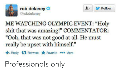 "Shit, Good, and Amazing: rob delaney  @robdelaney  Follow  ME WATCHING OLYMPIC EVENT: ""Holy  shit that was amazing!"" COMMENTATOR:  ""Ooh, that was not good at all. He must  really be upset with himself.""  Reply Retweet  Favorite More Professionals only"