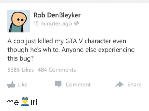 Gta V, White, and Irl: Rob Den Bleyker  15 minutes ago  A cop just killed my GTA V character even  though he's white. Anyone else experiencing  this bug?  9385 Likes 484 Comments  a Comment  Like  Share me👮irl