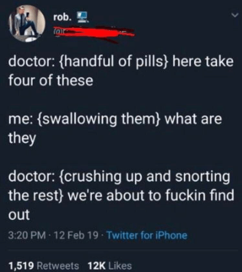 Doctor, Iphone, and Twitter: rob.  doctor: (handful of pills here take  four of these  me: (swallowing them) what are  they  doctor: (crushing up and snorting  the rest) we're about to fuckin find  out  3:20 PM 12 Feb 19 Twitter for iPhone  1,519 Retweets 12K Likes