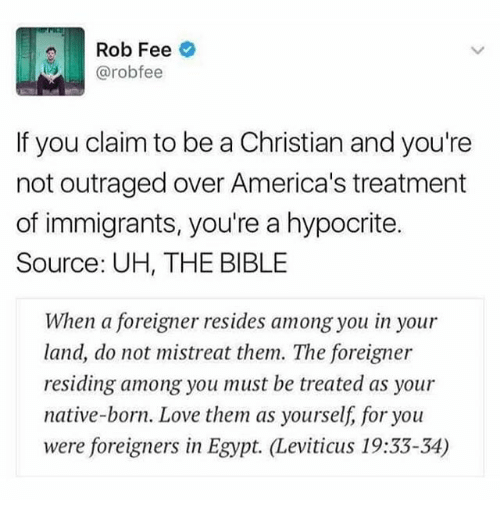 Love, Memes, and Bible: Rob Fee  @rob fee  If you claim to be a Christian and you're  not outraged over America's treatment  of immigrants, you're a hypocrite.  Source: UH, THE BIBLE  When a foreigner resides among you in your  land, do not mistreat them. The foreigner  residing among you must be treated as your  native-born. Love them as yourself, for you  were foreigners in Egypt. Leviticus 19:33-34)