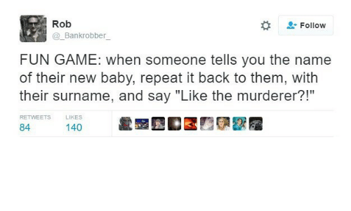 """Game, Baby, and Back: Rob  #  Follow  Bankrobber  FUN GAME: when someone tells you the name  of their new baby, repeat it back to them, with  their surname, and say """"Like the murderer?!""""  RETWEETS LIKES  84ers 140 t"""