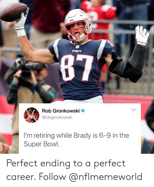 Memes, Super Bowl, and Rob Gronkowski: Rob Gronkowski  @robgronkowski  I'm retiring while Brady is 6-9 in the  Super Bowl Perfect ending to a perfect career. Follow @nflmemeworld