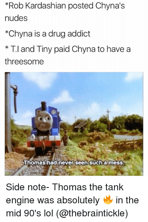 Drugs, Funny, and Lol: *Rob Kardashian posted Chyna's  nudes  *Chyna is a drug addict  * T.l and Tiny paid Chyna to have a  threesome  uhomas hadinever seen such a mess. Side note- Thomas the tank engine was absolutely 🔥 in the mid 90's lol (@thebraintickle)