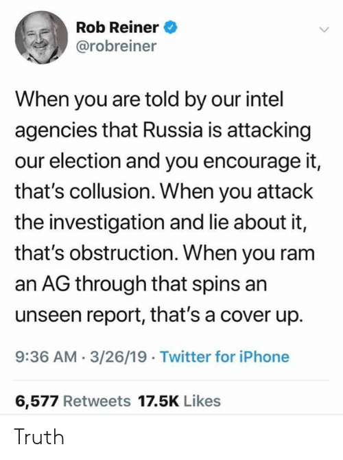 Iphone, Twitter, and Intel: Rob Reiner  @robreiner  When you are told by our intel  agencies that Russia is attacking  our election and you encourage it,  that's collusion. When you attack  the investigation and lie about it,  that's obstruction. When you ram  an AG through that spins an  unseen report, that's a cover up.  9:36 AM-3/26/19 Twitter for iPhone  6,577 Retweets 17.5K Likes Truth