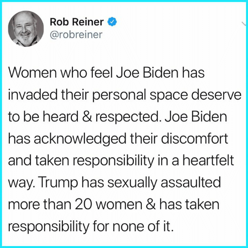 Joe Biden, Memes, and Taken: Rob Reiner  @robreiner  Women who feel Joe Biden has  invaded their personal space deserve  to be heard & respected. Joe Biden  has acknowledged their discomfort  and taken responsibility in a heartfelt  way. Trump has sexually assaulted  more than 20 women & has taken  responsibility for none of it.